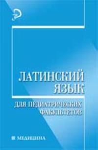 Latinskij jazyk dlja pediatricheskikh fakultetov: ucheb.posobie. - Izd. 2-e, pererab. i dop.