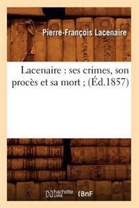 Lacenaire: Ses Crimes, Son Proc�s Et Sa Mort; (�d.1857)