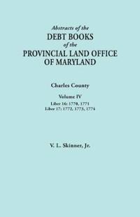 Abstracts of the Debt Books of the Provincial Land Office of Maryland. Charles County, Volume IV