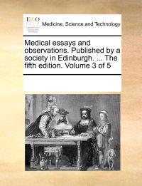 Medical Essays and Observations. Published by a Society in Edinburgh. ... the Fifth Edition. Volume 3 of 5
