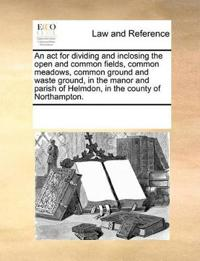 An ACT for Dividing and Inclosing the Open and Common Fields, Common Meadows, Common Ground and Waste Ground, in the Manor and Parish of Helmdon, in the County of Northampton.