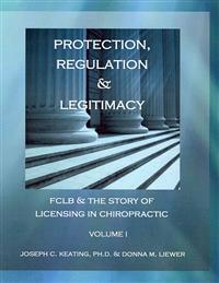 Protection, Regulation & Legitimacy: Fclb & the Story of Licensing in Chiropractic - Volume I