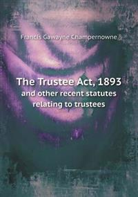 The Trustee ACT, 1893 and Other Recent Statutes Relating to Trustees