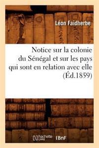 Notice Sur La Colonie Du S�n�gal Et Sur Les Pays Qui Sont En Relation Avec Elle (�d.1859)