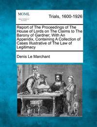 Report of the Proceedings of the House of Lords on the Claims to the Barony of Gardner; With an Appendix, Containing a Collection of Cases Illustrative of the Law of Legitimacy