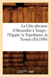 La C�te Africaine d'Alexandrie � Tanger: l'Egypte, La Tripolitaine, La Tunisie, (�d.1889)