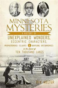 Minnesota Mysteries: A History of Unexplained Wonders, Eccentric Characters, Preposterous Claims and Baffling Occurrences in the Land of Te