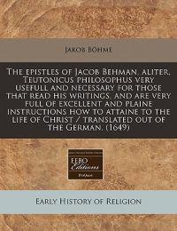 The Epistles of Jacob Behman, Aliter, Teutonicus Philosophus Very Usefull and Necessary for Those That Read His Writings, and Are Very Full of Excellent and Plaine Instructions How to Attaine to the Life of Christ / Translated Out of the German. (1649)