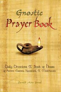 The Gnostic Prayerbook: Daily Devotions & Book of Hours of Ancient Essenes, Nazoreans, & Manichaeans