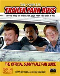 The Complete Trailer Park Boys: How to Enjoy the Trailer Park Boys When the Cable Is Out!: The Official Sunnyvale Fan Guide