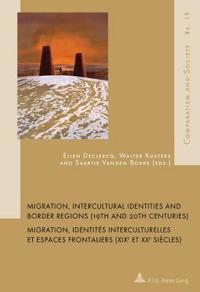 Migration, Intercultural Identities and Border Regions (19th and 20th Centuries) / Migration, Identites Interculturelles Et Espaces Frontaliers (Xixe
