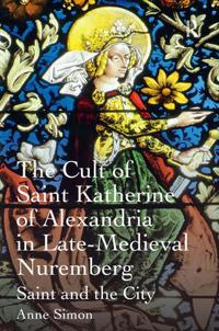 The Cult of Saint Katherine of Alexandria in Late-Medieval Nuremberg