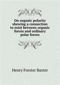 On Organic Polarity Shewing a Connection to Exist Between Organic Forces and Ordinary Polar Forces