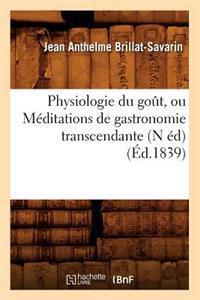 Physiologie Du Go�t, Ou M�ditations de Gastronomie Transcendante (N �d) (�d.1839)