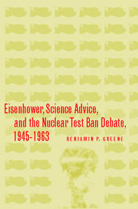 Eisenhower, Science Advice, And the Nuclear Test Ban Debate, 1945-1963