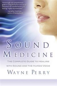 Sound Medicine: The Complete Guide to Healing with Sound and the Human Voice