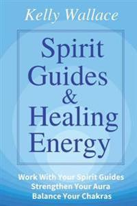 Spirit Guides and Healing Energy: Learn How To: Work with Your Spirit Guides Strengthen Your Aura Balance Your Chakras