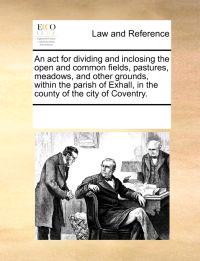 An ACT for Dividing and Inclosing the Open and Common Fields, Pastures, Meadows, and Other Grounds, Within the Parish of Exhall, in the County of the City of Coventry.