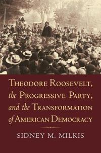 Theodore Roosevelt, the Progressive Party, and the Transformation of American Democracy