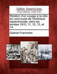 Relation D'Un Voyage a la Cote Du Nord-Ouest de L'Amerique Septentrionale, Dans Les Annees 1810, 11, 12, 13, Et 14.