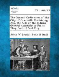 The General Ordinances of the City of Evansville Containing Also the Acts of the Indiana General Assembly So Far as They Control Said City.