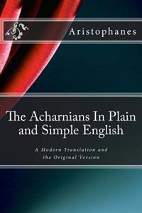 The Acharnians in Plain and Simple English: A Modern Translation and the Original Version