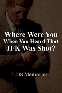 Where Were You When You Heard That JFK Was Shot?