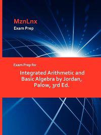 Exam Prep for Integrated Arithmetic and Basic Algebra by Jordan, Palow, 3rd Ed.