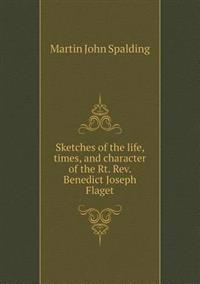 Sketches of the Life, Times, and Character of the Rt. REV. Benedict Joseph Flaget
