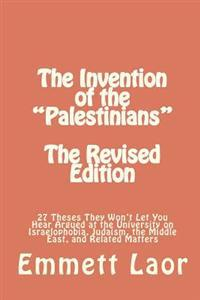 The Invention of the Palestinians [The Revised Edition]: 27 Theses They Won't Let You Hear Argued at the University on Israelophobia, Judaism, the Mid