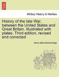 History of the Late War, Between the United States and Great Britain. Illustrated with Plates. Third Edition, Revised and Corrected