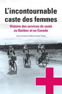 L'Incontournable Caste Des Femmes: Histoire Des Services de Sant' Au Qu'bec Et Au Canada