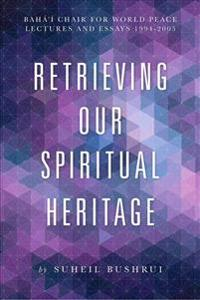 Retrieving Our Spiritual Heritage: Baha'i Chair for World Peace Lectures and Essays 1994-2005