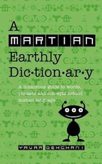 A Martian Earthly Dictionary: A Humorous Guide to Words, Phrases and Concepts Behind Human Language