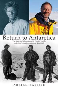 Return to Antarctica: The Amazing Adventure of Sir Charles Wright on Robert