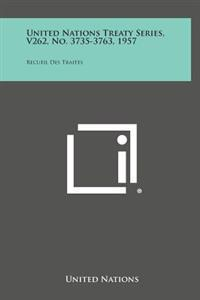 United Nations Treaty Series, V262, No. 3735-3763, 1957: Recueil Des Traites