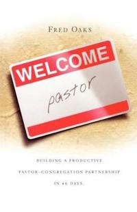 Welcome Pastor: Building a Productive Pastor-Congregation Partnership in 40 Days