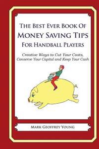 The Best Ever Book of Money Saving Tips for Handball Players: Creative Ways to Cut Your Costs, Conserve Your Capital and Keep Your Cash