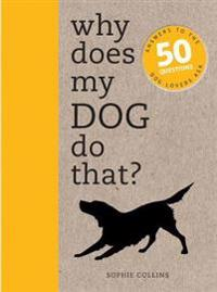 Why Does My Dog Do That?: Answers to the 50 Questions Dog Lovers Ask