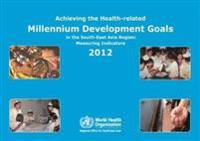 Achieving the Health-Related Millennium Development Goals in the South-East Asia Region 2012