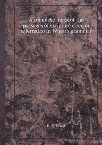 A Complete Index of the Passages of Scripture Cited or Referred to in Winer's Grammar