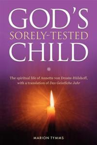 Gods Sorely Tested Child: The Spiritual Life of Annette Von Droste-Hulshoff with a Translation of Das Geistliche Jahr