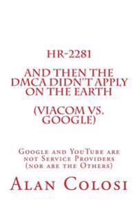 HR-2281: And Then the Dmca Didn't Apply on the Earth (Viacom vs. Google).: Google and Youtube Are Not Service Providers (Nor Ar