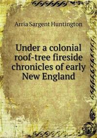 Under a Colonial Roof-Tree Fireside Chronicles of Early New England