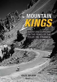Mountain kings - agony and euphoria on the iconic peaks of the tour de fran