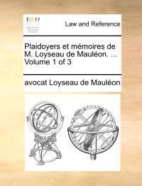 Plaidoyers Et Memoires de M. Loyseau de Maulon. ... Volume 1 of 3