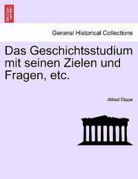 Das Geschichtsstudium Mit Seinen Zielen Und Fragen, Etc.