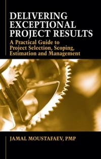 Delivering Exceptional Project Results: A Practical Guide to Project Selection, Scoping, Estimation and Management
