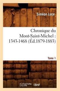 Chronique Du Mont-Saint-Michel: 1343-1468: Tome 1 (�d.1879-1883)