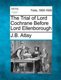 The Trial of Lord Cochrane Before Lord Ellenborough
